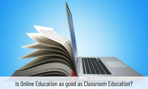 Is Online Education As Good As Classroom Education?
