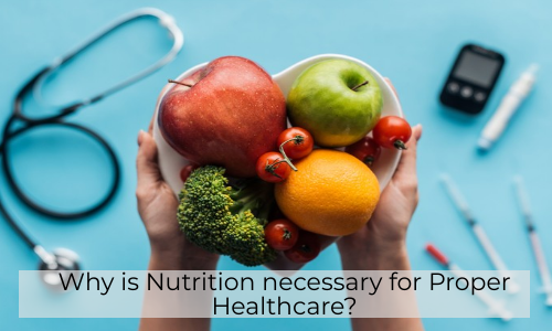 Why Is Nutrition Necessary For Proper Healthcare?