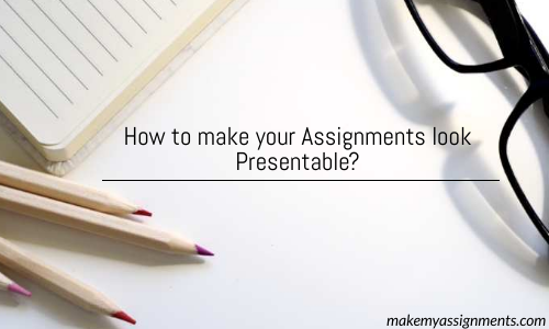 How To Make Your Assignments Look Presentable?